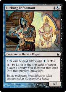Lurking Informant  ( can be paid with either  or .), : Look at the top card of target player's library. You may put that card into that player's graveyard.
