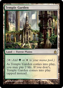 Temple Garden  (: Add  or .)As Temple Garden enters the battlefield, you may pay 2 life. If you don't, it enters the battlefield tapped.