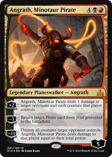Angrath, Minotaur Pirate  +2: Angrath, Minotaur Pirate deals 1 damage to target opponent or planeswalker and each creature that player or that planeswalker's controller controls.?3: Return target Pirate card from your graveyard to the battlefield.?11: Destroy all creatures target