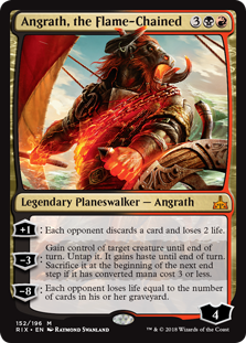 Angrath, the Flame-Chained  +1: Each opponent discards a card and loses 2 life.?3: Gain control of target creature until end of turn. Untap it. It gains haste until end of turn. Sacrifice it at the beginning of the next end step if it has converted mana cost 3 or less.?8: Each oppon