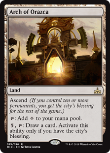 Arch of Orazca  Ascend (If you control ten or more permanents, you get the city's blessing for the rest of the game.): Add ., : Draw a card. Activate this ability only if you have the city's blessing.