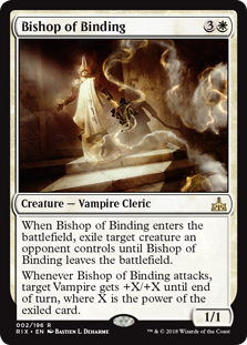 Bishop of Binding  When Bishop of Binding enters the battlefield, exile target creature an opponent controls until Bishop of Binding leaves the battlefield.Whenever Bishop of Binding attacks, target Vampire gets +X/+X until end of turn, where X is the power of the exiled ca