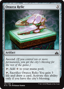 Orazca Relic  Ascend (If you control ten or more permanents, you get the city's blessing for the rest of the game.): Add ., Sacrifice Orazca Relic: You gain 3 life and draw a card. Activate this ability only if you have the city's blessing.