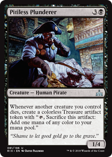 "Pitiless Plunderer  Whenever another creature you control dies, create a colorless Treasure artifact token with "", Sacrifice this artifact: Add one mana of any color."""
