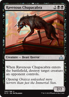 Ravenous Chupacabra  When Ravenous Chupacabra enters the battlefield, destroy target creature an opponent controls.