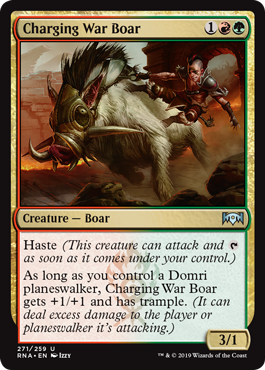 Charging War Boar  Haste (This creature can attack and  as soon as it comes under your control.)As long as you control a Domri planeswalker, Charging War Boar gets +1/+1 and has trample. (It can deal excess damage to the player or planeswalker it's attacking.)