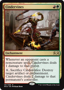 Cindervines  Whenever an opponent casts a noncreature spell, Cindervines deals 1 damage to that player., Sacrifice Cindervines: Destroy target artifact or enchantment. Cindervines deals 2 damage to that permanent's controller.