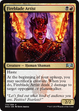 Fireblade Artist  HasteAt the beginning of your upkeep, you may sacrifice a creature. When you do, Fireblade Artist deals 2 damage to target opponent or planeswalker.