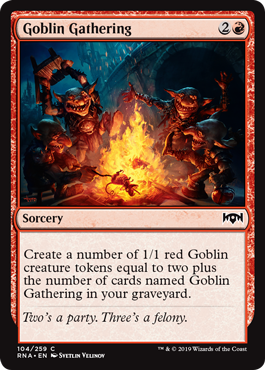Goblin Gathering  Create a number of 1/1 red Goblin creature tokens equal to two plus the number of cards named Goblin Gathering in your graveyard.