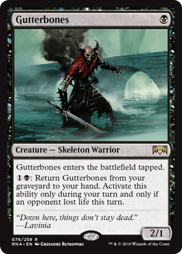 Gutterbones  Gutterbones enters the battlefield tapped.: Return Gutterbones from your graveyard to your hand. Activate this ability only during your turn and only if an opponent lost life this turn.