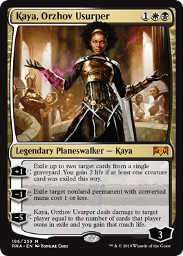 Kaya, Orzhov Usurper  +1: Exile up to two target cards from a single graveyard. You gain 2 life if at least one creature card was exiled this way.?1: Exile target nonland permanent with converted mana cost 1 or less.?5: Kaya, Orzhov Usurper deals damage to target player equal