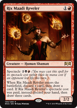 Rix Maadi Reveler  Spectacle  (You may cast this spell for its spectacle cost rather than its mana cost if an opponent lost life this turn.)When Rix Maadi Reveler enters the battlefield, discard a card, then draw a card. If Rix Maadi Reveler's spectacle cost was paid, inste