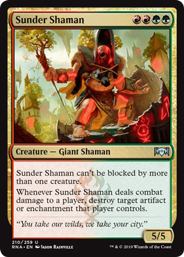Sunder Shaman  Sunder Shaman can't be blocked by more than one creature.Whenever Sunder Shaman deals combat damage to a player, destroy target artifact or enchantment that player controls.