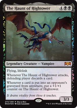 The Haunt of Hightower  Flying, lifelinkWhenever The Haunt of Hightower attacks, defending player discards a card.Whenever a card is put into an opponent's graveyard from anywhere, put a +1/+1 counter on The Haunt of Hightower.