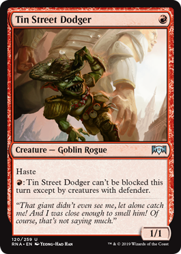 Tin Street Dodger  Haste: Tin Street Dodger can't be blocked this turn except by creatures with defender.