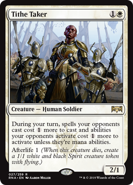 Tithe Taker  During your turn, spells your opponents cast cost  more to cast and abilities your opponents activate cost  more to activate unless they're mana abilities.Afterlife 1 (When this creature dies, create a 1/1 white and black Spirit creature token with flying