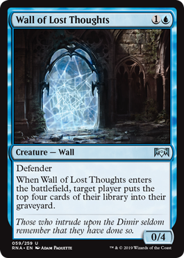 Wall of Lost Thoughts  DefenderWhen Wall of Lost Thoughts enters the battlefield, target player puts the top four cards of their library into their graveyard.
