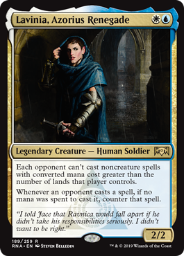 Lavinia, Azorius Renegade  Each opponent can't cast noncreature spells with converted mana cost greater than the number of lands that player controls.Whenever an opponent casts a spell, if no mana was spent to cast it, counter that spell.