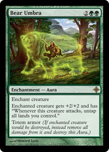 "Bear Umbra  Enchant creatureEnchanted creature gets +2/+2 and has ""Whenever this creature attacks, untap all lands you control.""Totem armor (If enchanted creature would be destroyed, instead remove all damage from it and destroy this Aura.)"