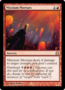 "Mizzium Mortars  Mizzium Mortars deals 4 damage to target creature you don't control.Overload  (You may cast this spell for its overload cost. If you do, change its text by replacing all instances of ""target"" with ""each."")"
