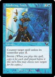 Hindering Touch  Counter target spell unless its controller pays .Storm (When you cast this spell, copy it for each spell cast before it this turn. You may choose new targets for the copies.)