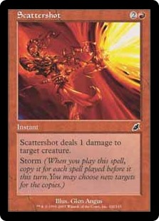 Scattershot  Scattershot deals 1 damage to target creature.Storm (When you cast this spell, copy it for each spell cast before it this turn. You may choose new targets for the copies.)