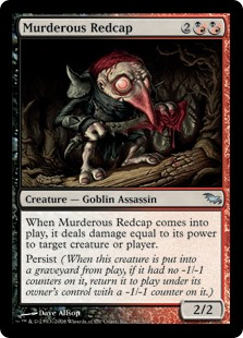 Murderous Redcap  When Murderous Redcap enters the battlefield, it deals damage equal to its power to any target.Persist (When this creature dies, if it had no -1/-1 counters on it, return it to the battlefield under its owner's control with a -1/-1 counter on it.)