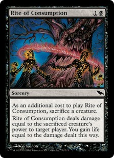 Rite of Consumption  As an additional cost to cast this spell, sacrifice a creature.Rite of Consumption deals damage equal to the sacrificed creature's power to target player or planeswalker. You gain life equal to the damage dealt this way.