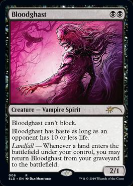 Bloodghast  Bloodghast can't block.Bloodghast has haste as long as an opponent has 10 or less life.Landfall — Whenever a land enters the battlefield under your control, you may return Bloodghast from your graveyard to the battlefield.