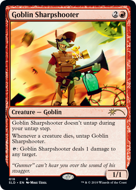 Goblin Sharpshooter  Goblin Sharpshooter doesn't untap during your untap step.Whenever a creature dies, untap Goblin Sharpshooter.: Goblin Sharpshooter deals 1 damage to any target.