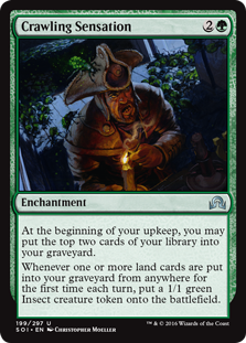 Crawling Sensation  At the beginning of your upkeep, you may put the top two cards of your library into your graveyard.Whenever one or more land cards are put into your graveyard from anywhere for the first time each turn, create a 1/1 green Insect creature token.