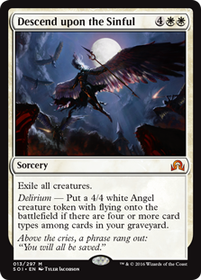 Descend upon the Sinful  Exile all creatures.Delirium — Create a 4/4 white Angel creature token with flying if there are four or more card types among cards in your graveyard.