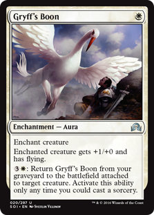 Gryff's Boon  Enchant creatureEnchanted creature gets +1/+0 and has flying.: Return Gryff's Boon from your graveyard to the battlefield attached to target creature. Activate this ability only any time you could cast a sorcery.