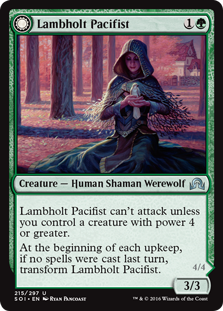 Lambholt Pacifist  Lambholt Pacifist can't attack unless you control a creature with power 4 or greater.At the beginning of each upkeep, if no spells were cast last turn, transform Lambholt Pacifist.