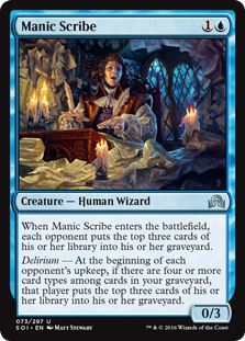 Manic Scribe  When Manic Scribe enters the battlefield, each opponent puts the top three cards of their library into their graveyard.Delirium — At the beginning of each opponent's upkeep, if there are four or more card types among cards in your graveyard, that player p