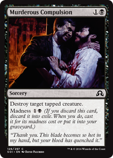 Murderous Compulsion  Destroy target tapped creature.Madness  (If you discard this card, discard it into exile. When you do, cast it for its madness cost or put it into your graveyard.)