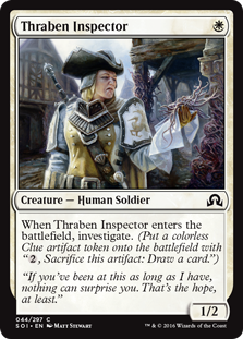 "Thraben Inspector  When Thraben Inspector enters the battlefield, investigate. (Create a colorless Clue artifact token with "", Sacrifice this artifact: Draw a card."")"