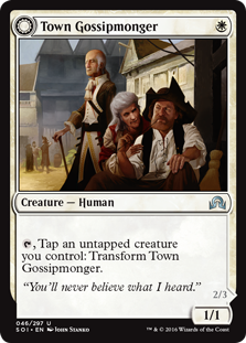 Town Gossipmonger  , Tap an untapped creature you control: Transform Town Gossipmonger.