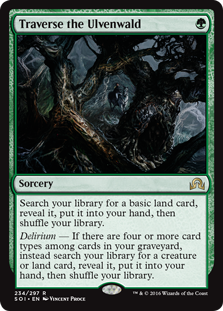 Traverse the Ulvenwald  Search your library for a basic land card, reveal it, put it into your hand, then shuffle your library.Delirium — If there are four or more card types among cards in your graveyard, instead search your library for a creature or land card, reveal it, put i
