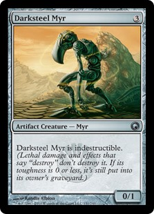 "Darksteel Myr  Indestructible (Damage and effects that say ""destroy"" don't destroy this creature. If its toughness is 0 or less, it's still put into its owner's graveyard.)"