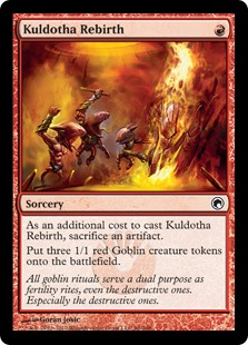 Kuldotha Rebirth  As an additional cost to cast this spell, sacrifice an artifact.Create three 1/1 red Goblin creature tokens.