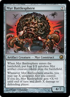 Myr Battlesphere  When Myr Battlesphere enters the battlefield, create four 1/1 colorless Myr artifact creature tokens.Whenever Myr Battlesphere attacks, you may tap X untapped Myr you control. If you do, Myr Battlesphere gets +X/+0 until end of turn and deals X damage to