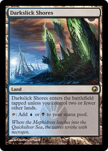 Darkslick Shores  Darkslick Shores enters the battlefield tapped unless you control two or fewer other lands.: Add  or .