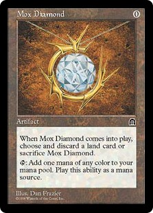 Mox Diamond  If Mox Diamond would enter the battlefield, you may discard a land card instead. If you do, put Mox Diamond onto the battlefield. If you don't, put it into its owner's graveyard.: Add one mana of any color.