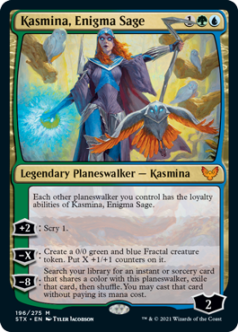 Kasmina, Enigma Sage  Each other planeswalker you control has the loyalty abilities of Kasmina, Enigma Sage.+2: Scry 1.?X: Create a 0/0 green and blue Fractal creature token. Put X +1/+1 counters on it.?8: Search your library for an instant or sorcery card that shares a color