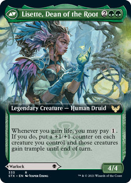 "Lisette, Dean of the Root  Menace, lifelinkIf a nontoken creature an opponent controls would die, exile it instead. When you do, you may pay . If you do, create a 1/1 black and green Pest creature token with ""When this creature dies, you gain 1 life."""