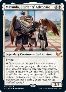 Mavinda, Students' Advocate  Flying: You may cast target instant or sorcery card from your graveyard this turn. If that spell doesn't target a creature you control, it costs  more to cast this way. If that spell would be put into your graveyard, exile it instead. Activate only once e