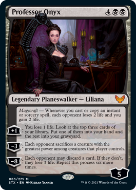 Professor Onyx  Magecraft — Whenever you cast or copy an instant or sorcery spell, each opponent loses 2 life and you gain 2 life.+1: You lose 1 life. Look at the top three cards of your library. Put one of them into your hand and the rest into your graveyard.?3: Each op