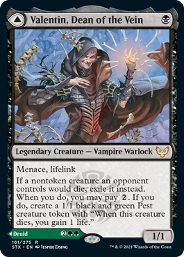 "Valentin, Dean of the Vein  Menace, lifelinkIf a nontoken creature an opponent controls would die, exile it instead. When you do, you may pay . If you do, create a 1/1 black and green Pest creature token with ""When this creature dies, you gain 1 life."""