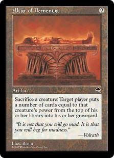 Altar of Dementia  Sacrifice a creature: Target player puts a number of cards equal to the sacrificed creature's power from the top of their library into their graveyard.